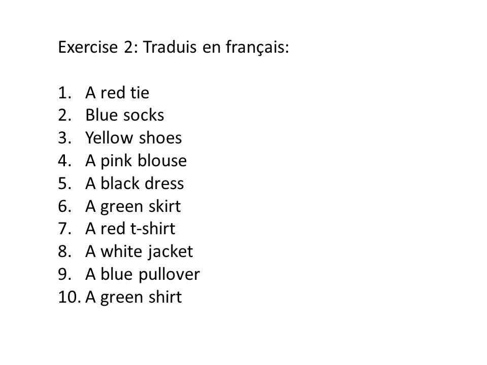 Exercise 2: Traduis en français: 1.A red tie 2.Blue socks 3.Yellow shoes 4.A pink blouse 5.A black dress 6.A green skirt 7.A red t-shirt 8.A white jac