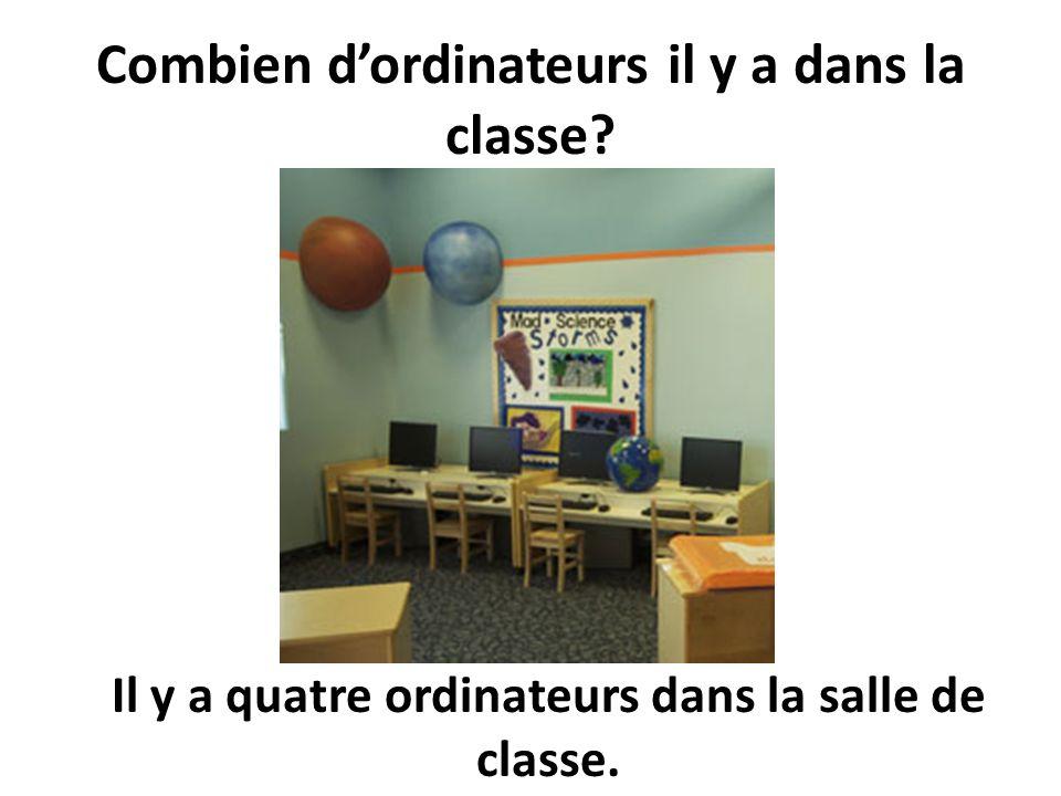 Combien dordinateurs il y a dans la classe? Il y a quatre ordinateurs dans la salle de classe.