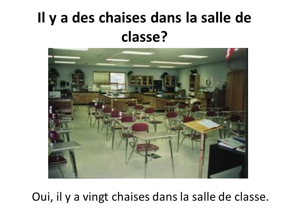 Il y a des chaises dans la salle de classe? Oui, il y en a vingt.