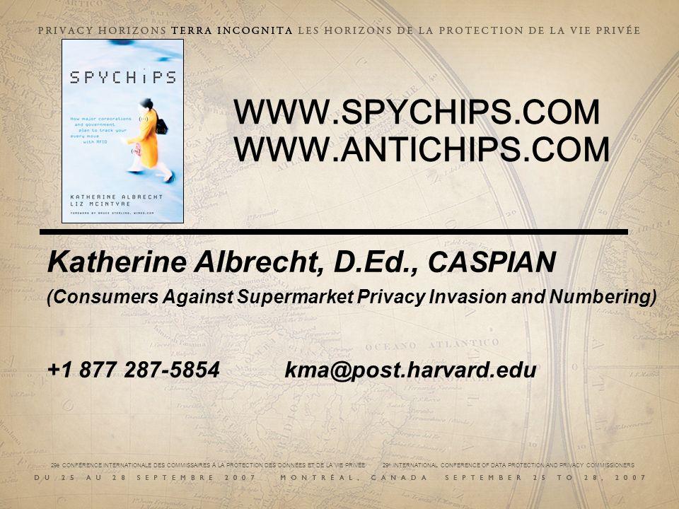 29e CONFÉRENCE INTERNATIONALE DES COMMISSAIRES À LA PROTECTION DES DONNÉES ET DE LA VIE PRIVÉE 29 th INTERNATIONAL CONFERENCE OF DATA PROTECTION AND PRIVACY COMMISSIONERS WWW.SPYCHIPS.COM WWW.ANTICHIPS.COM Katherine Albrecht, D.Ed., CASPIAN (Consumers Against Supermarket Privacy Invasion and Numbering) +1 877 287-5854 kma@post.harvard.edu