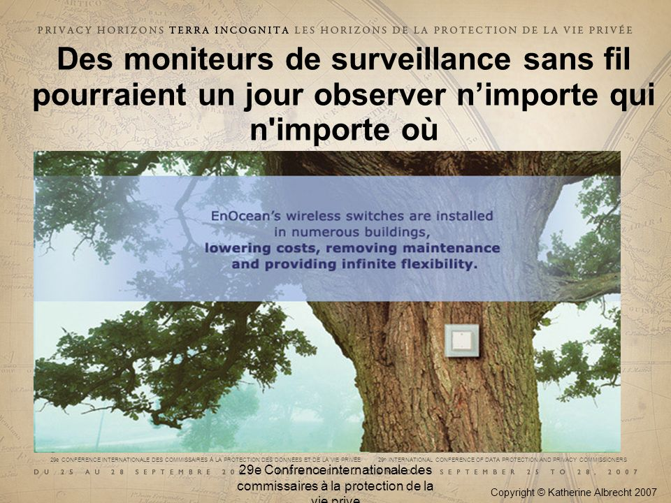 29e CONFÉRENCE INTERNATIONALE DES COMMISSAIRES À LA PROTECTION DES DONNÉES ET DE LA VIE PRIVÉE 29 th INTERNATIONAL CONFERENCE OF DATA PROTECTION AND PRIVACY COMMISSIONERS Pour en savoir plus, lisez : Spychips: How Major Corporations and Government Plan to Track your Every Move with RFID Lauréat du prix Spooner : Meilleur livre sur la liberté Le mouvement de la protection de la vie privée a besoin dun livre.