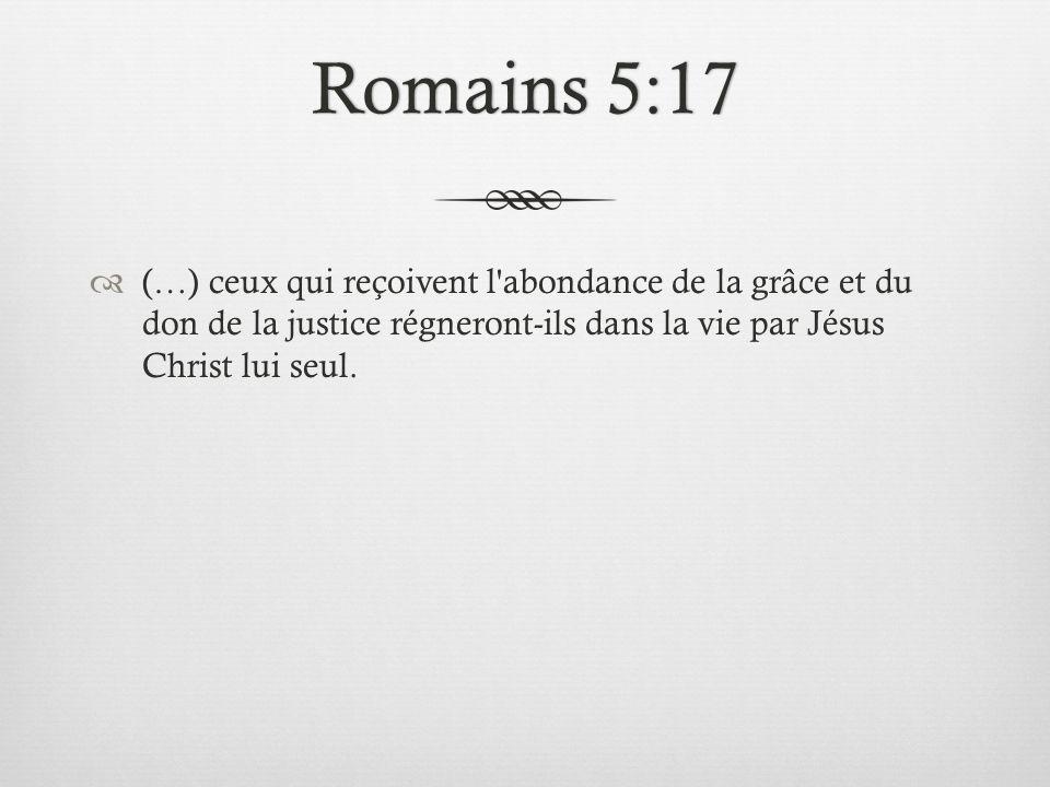 Romains 5:17Romains 5:17 (…) ceux qui reçoivent l'abondance de la grâce et du don de la justice régneront-ils dans la vie par Jésus Christ lui seul.