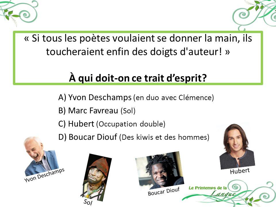 Hubert Yvon Deschamps A) Yvon Deschamps (en duo avec Clémence) B) Marc Favreau (Sol) C) Hubert (Occupation double) D) Boucar Diouf (Des kiwis et des hommes) « Si tous les poètes voulaient se donner la main, ils toucheraient enfin des doigts d auteur.