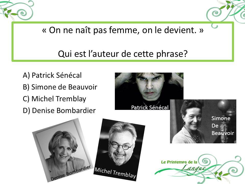 A) Patrick Sénécal B) Simone de Beauvoir C) Michel Tremblay D) Denise Bombardier « On ne naît pas femme, on le devient.