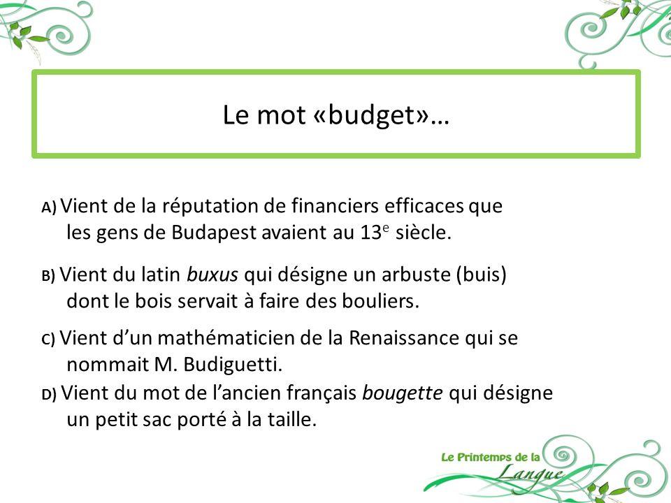 Le mot «budget»… A) Vient de la réputation de financiers efficaces que les gens de Budapest avaient au 13 e siècle.