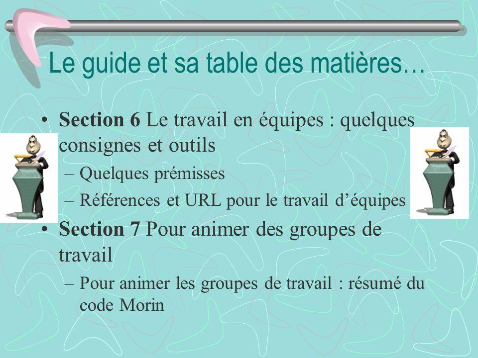 Le guide et sa table des matières… Section 6 Le travail en équipes : quelques consignes et outils –Quelques prémisses –Références et URL pour le trava