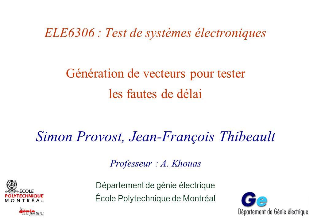 ELE6306 : Test de systèmes électroniques Génération de vecteurs pour tester les fautes de délai Simon Provost, Jean-François Thibeault Professeur : A.