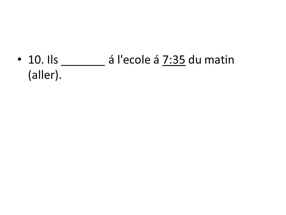 10. Ils _______ á l ecole á 7:35 du matin (aller).