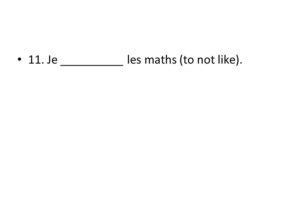 11. Je __________ les maths (to not like).