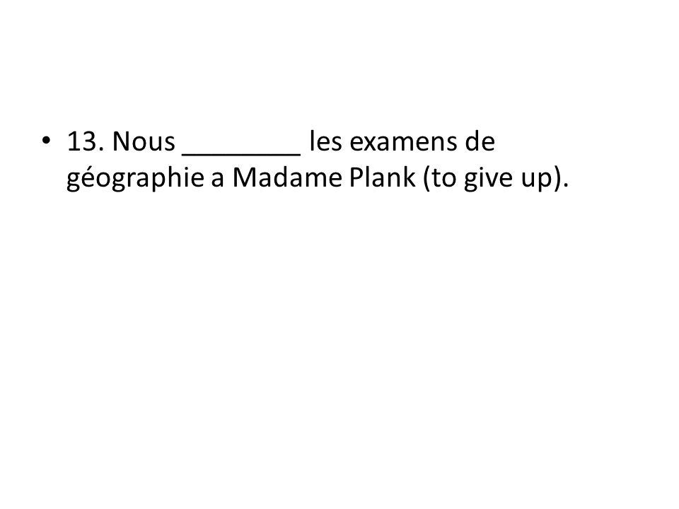 13. Nous ________ les examens de géographie a Madame Plank (to give up).