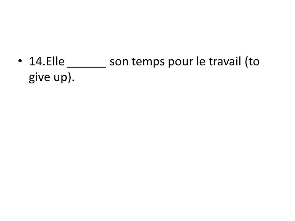 14.Elle ______ son temps pour le travail (to give up).