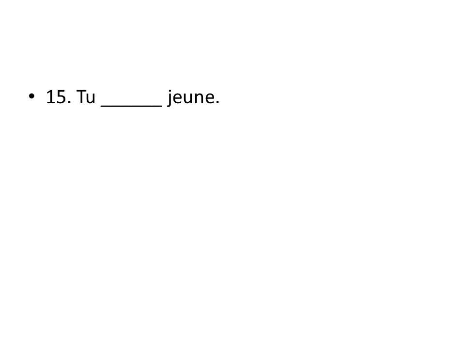 15. Tu ______ jeune.