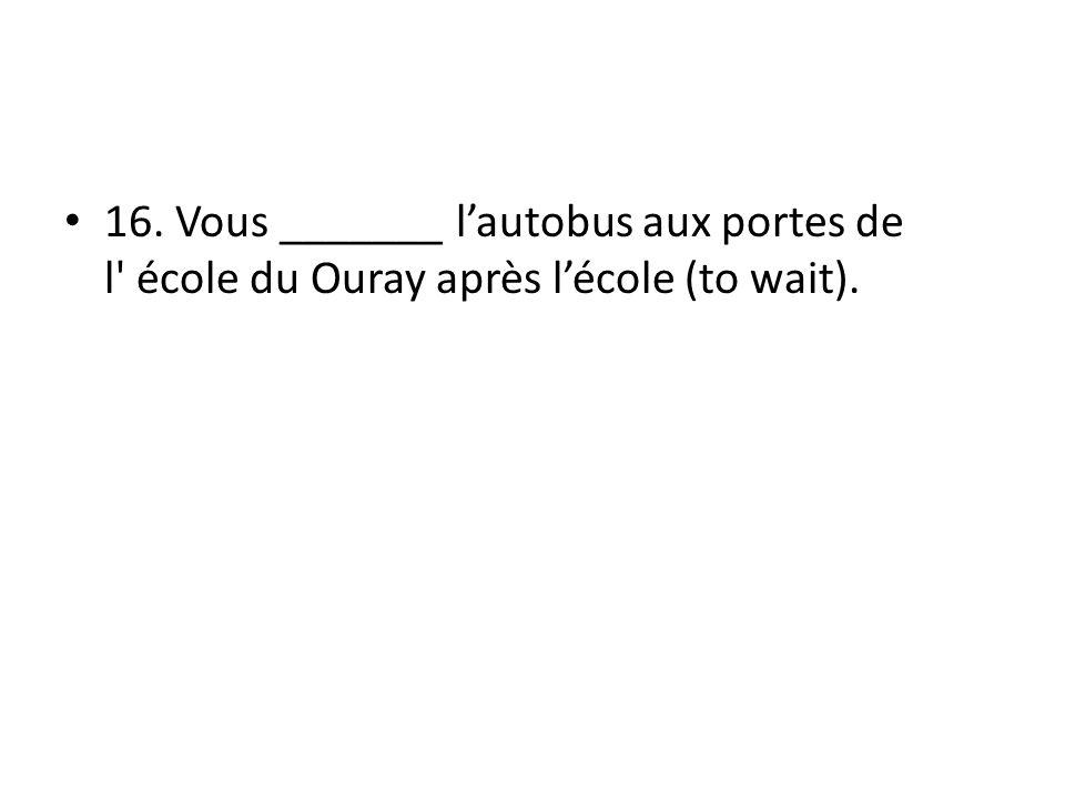 16. Vous _______ lautobus aux portes de l école du Ouray après lécole (to wait).