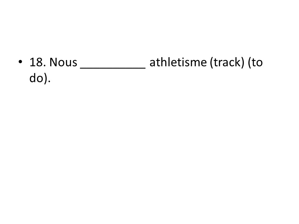 18. Nous __________ athletisme (track) (to do).