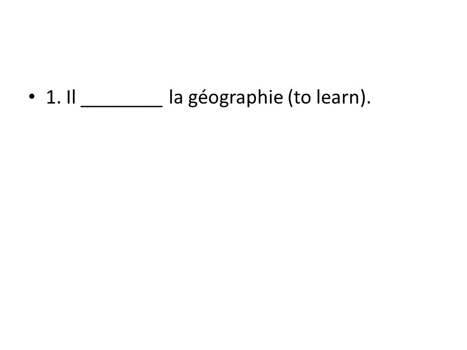 1. Il ________ la géographie (to learn).