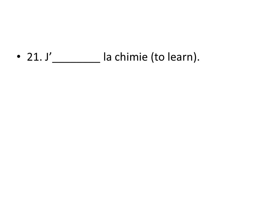 21. J________ la chimie (to learn).