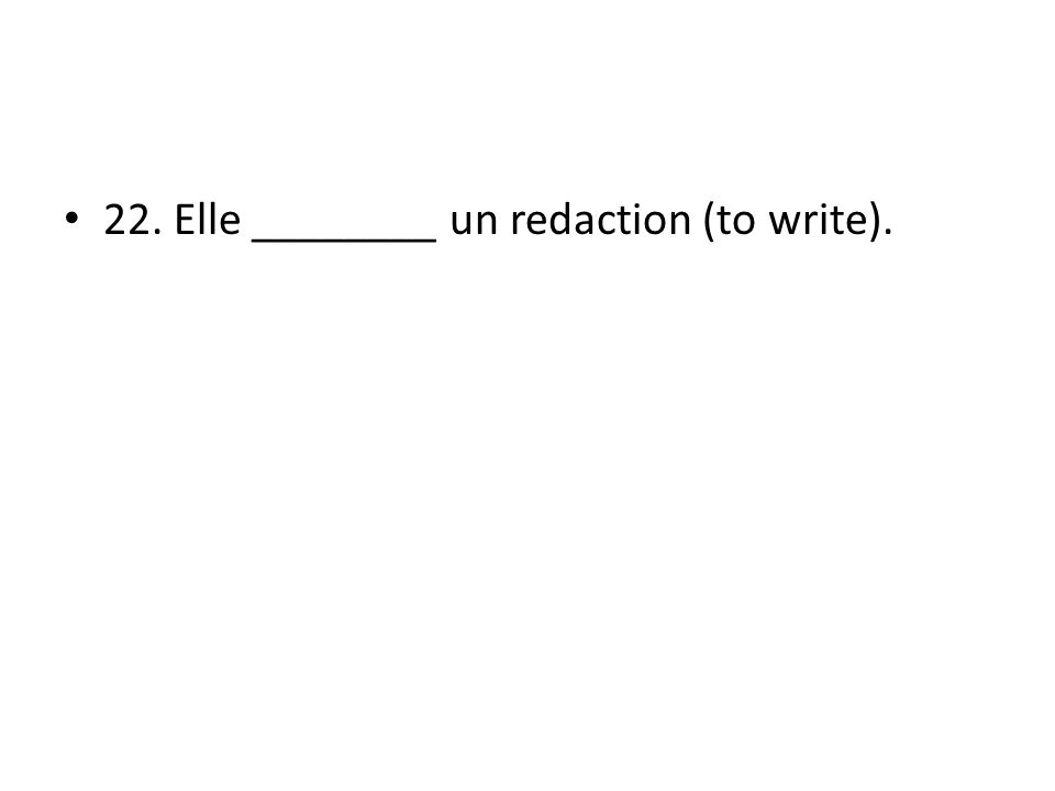 22. Elle ________ un redaction (to write).