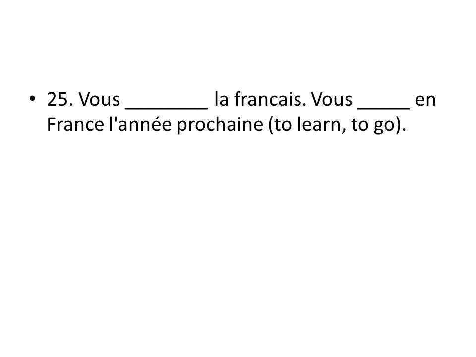 25. Vous ________ la francais. Vous _____ en France l'année prochaine (to learn, to go).