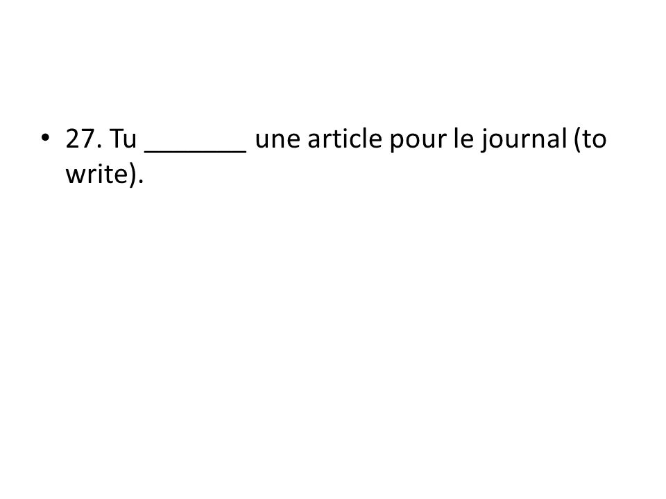27. Tu _______ une article pour le journal (to write).