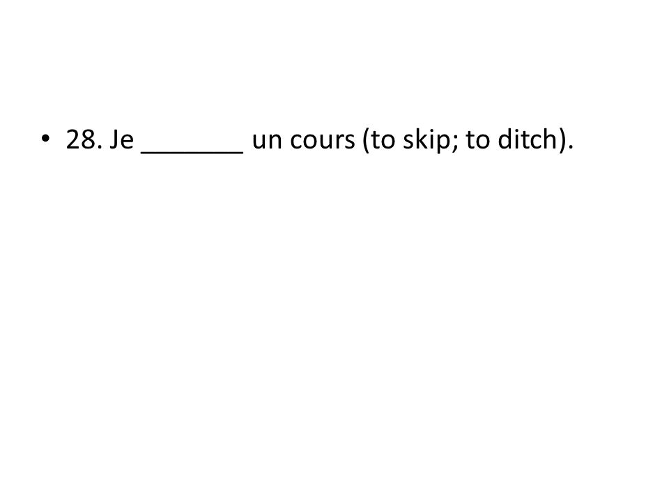 28. Je _______ un cours (to skip; to ditch).