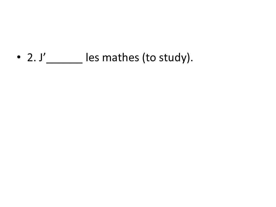 2. J______ les mathes (to study).