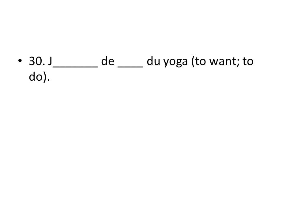 30. J_______ de ____ du yoga (to want; to do).