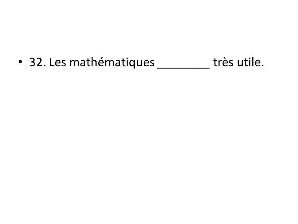 32. Les mathématiques ________ très utile.