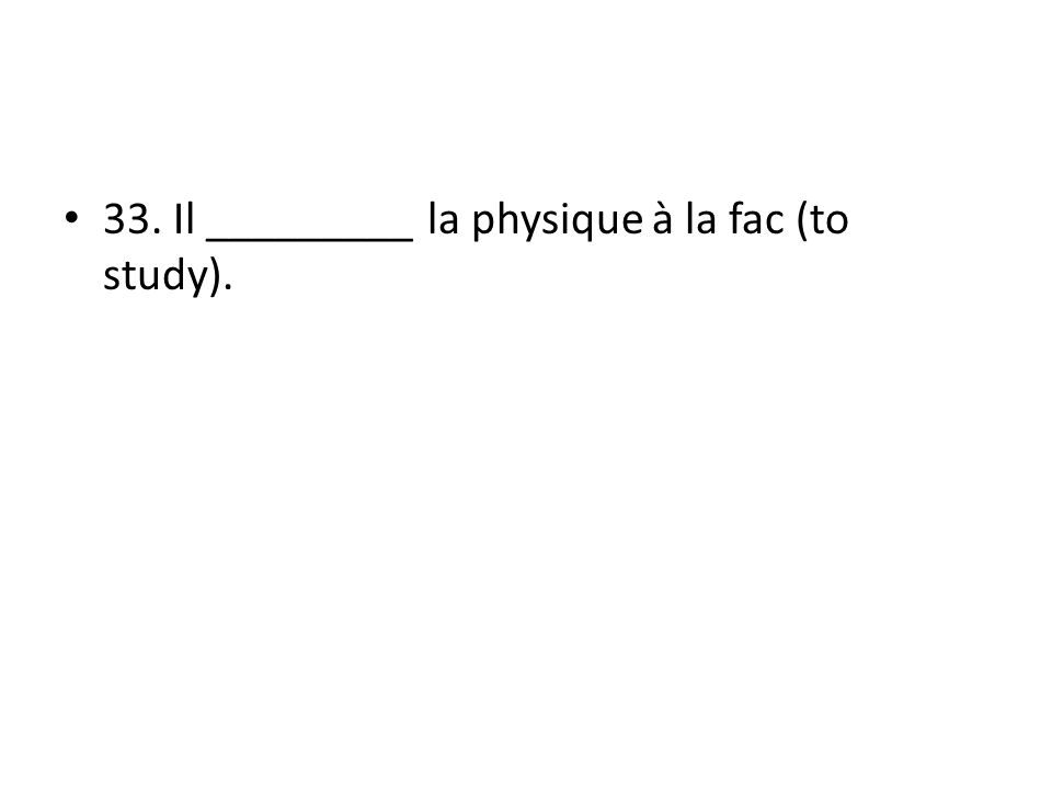 33. Il _________ la physique à la fac (to study).