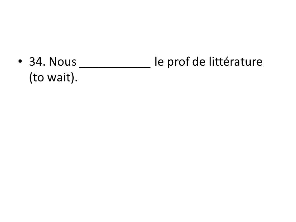34. Nous ___________ le prof de littérature (to wait).