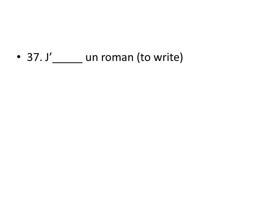 37. J_____ un roman (to write)