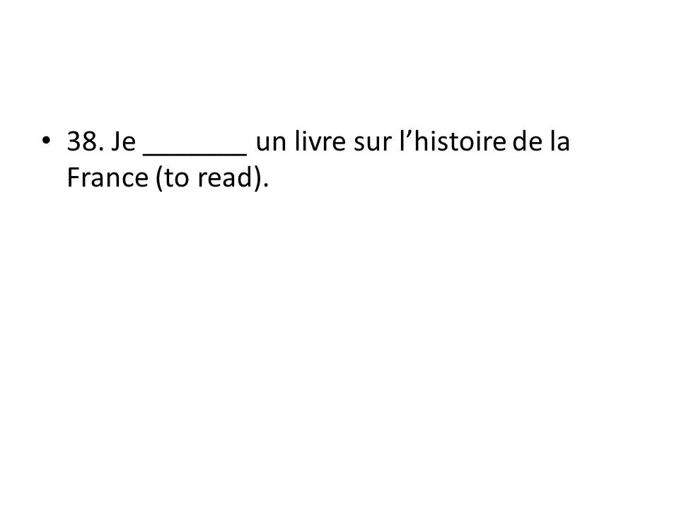 38. Je _______ un livre sur lhistoire de la France (to read).