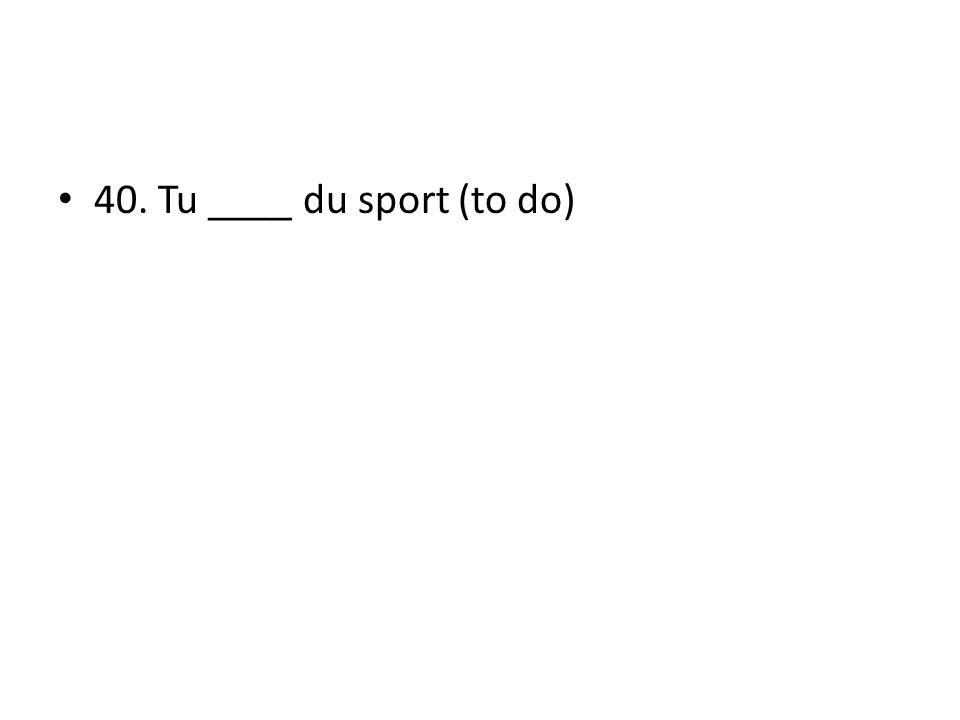 40. Tu ____ du sport (to do)