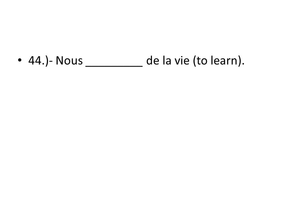 44.)- Nous _________ de la vie (to learn).