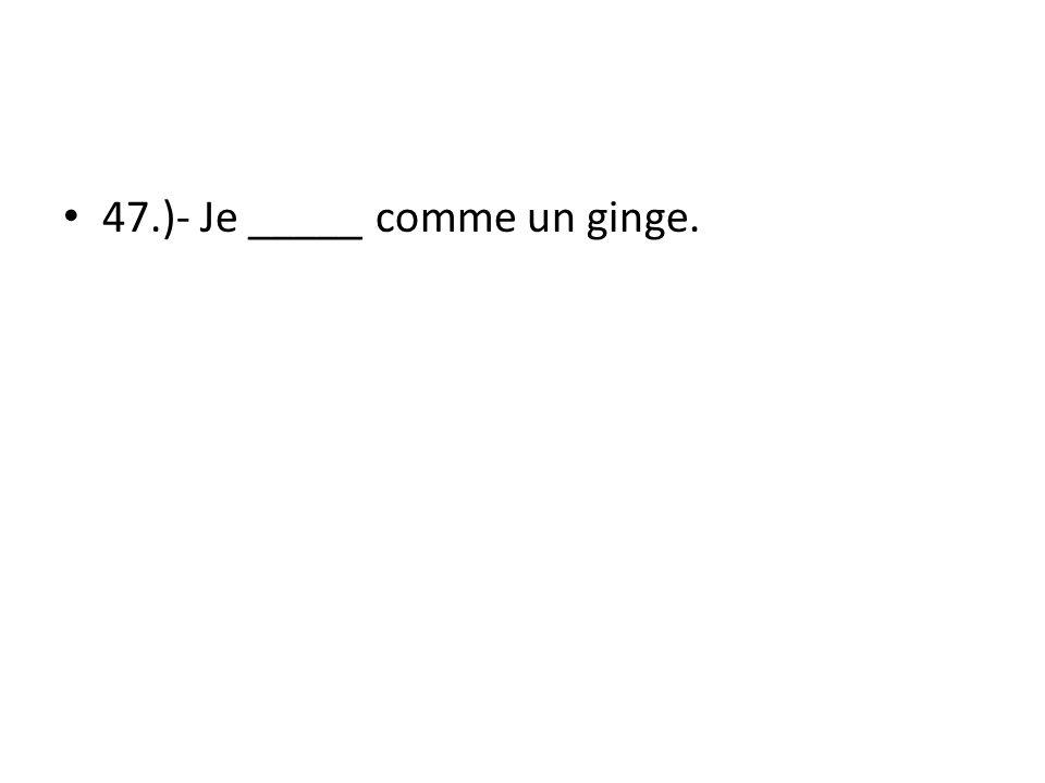47.)- Je _____ comme un ginge.
