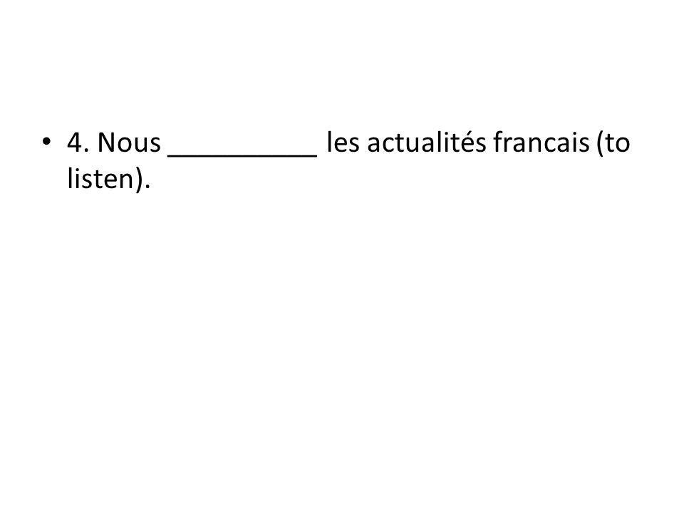 4. Nous __________ les actualités francais (to listen).