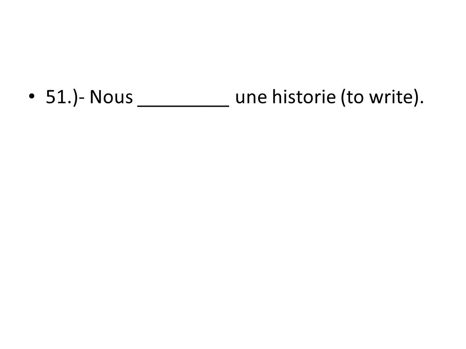 51.)- Nous _________ une historie (to write).