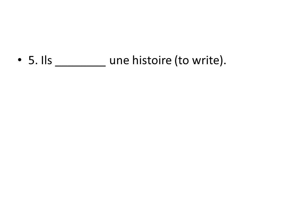 5. Ils ________ une histoire (to write).