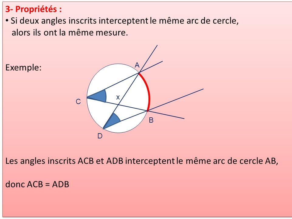 3- Propriétés : Si deux angles inscrits interceptent le même arc de cercle, alors ils ont la même mesure. Exemple: Les angles inscrits ACB et ADB inte