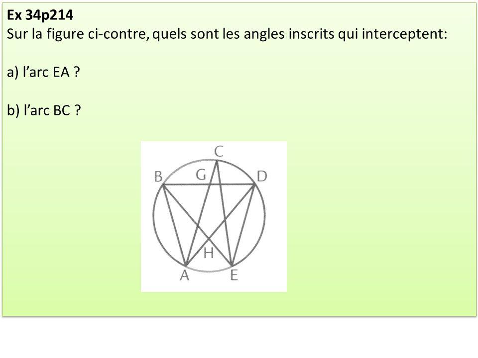 Ex 34p214 Sur la figure ci-contre, quels sont les angles inscrits qui interceptent: a) larc EA ? b) larc BC ? Ex 34p214 Sur la figure ci-contre, quels