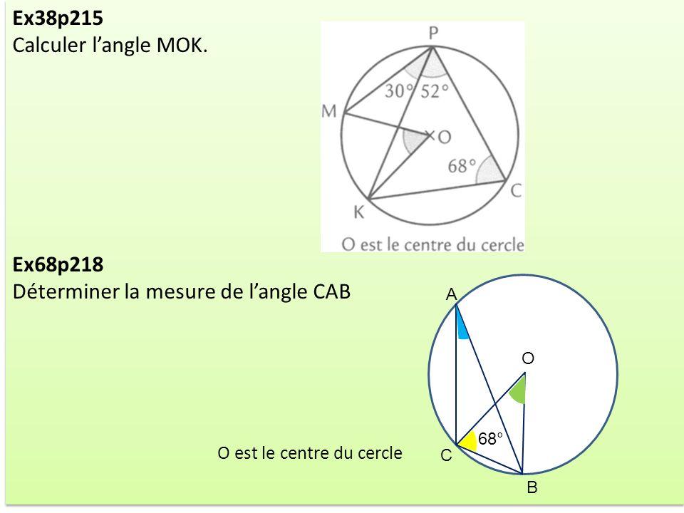Ex38p215 Calculer langle MOK. Ex68p218 Déterminer la mesure de langle CAB O est le centre du cercle Ex38p215 Calculer langle MOK. Ex68p218 Déterminer