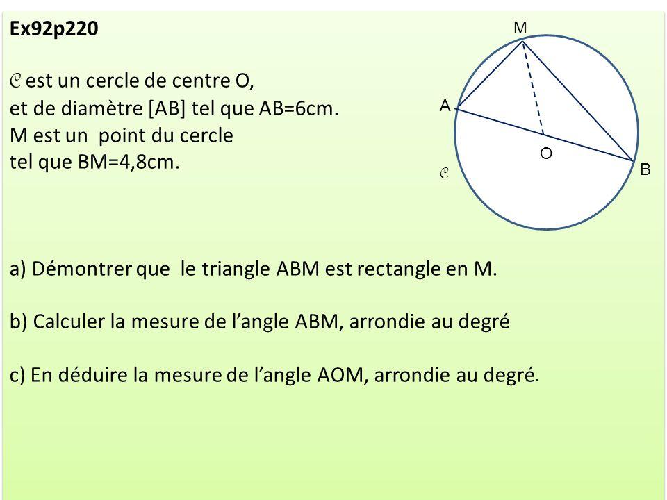 Ex92p220 C est un cercle de centre O, et de diamètre [AB] tel que AB=6cm. M est un point du cercle tel que BM=4,8cm. a) Démontrer que le triangle ABM