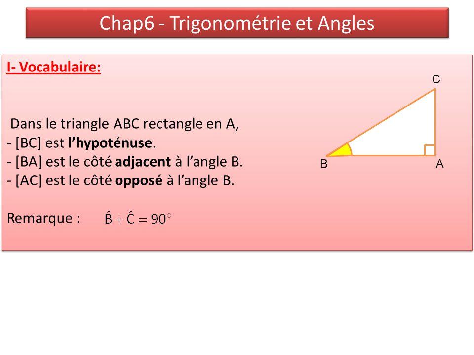 Chap6 - Trigonométrie et Angles I- Vocabulaire: Dans le triangle ABC rectangle en A, - [BC] est lhypoténuse. - [BA] est le côté adjacent à langle B. -