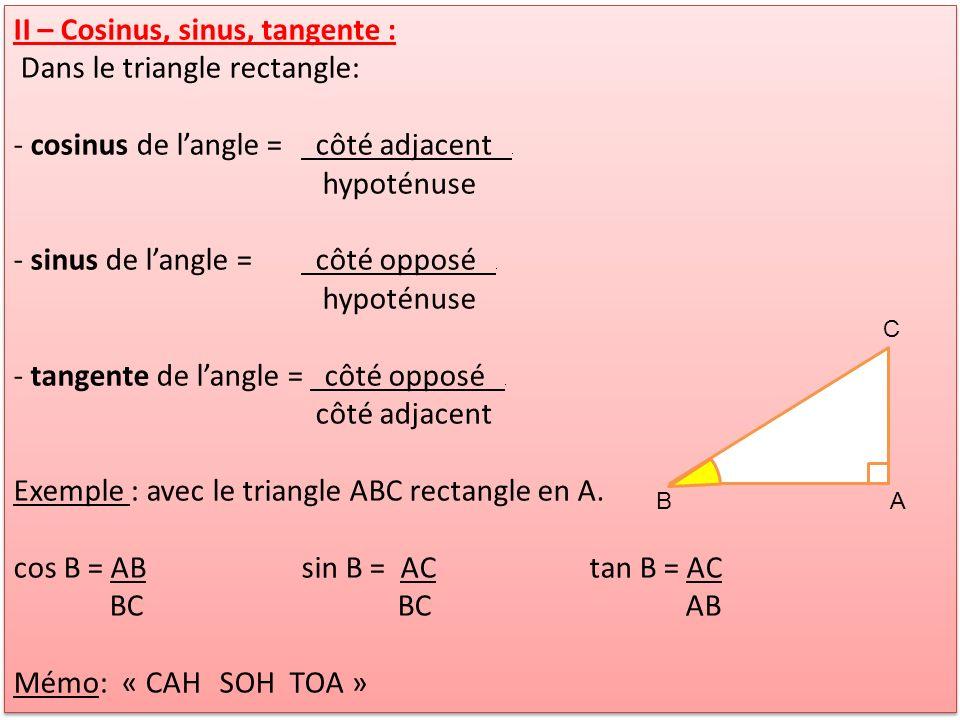 II – Cosinus, sinus, tangente : Dans le triangle rectangle: - cosinus de langle = côté adjacent. hypoténuse - sinus de langle = côté opposé. hypoténus
