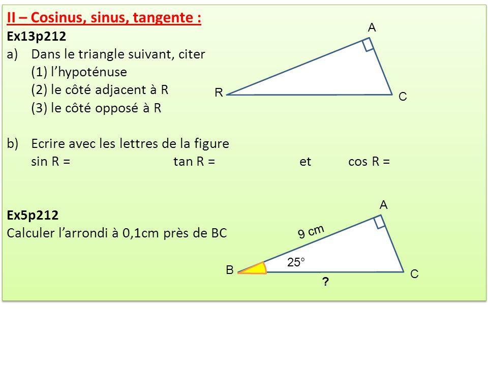 II – Cosinus, sinus, tangente : Ex13p212 a)Dans le triangle suivant, citer (1) lhypoténuse (2) le côté adjacent à R (3) le côté opposé à R b)Ecrire av