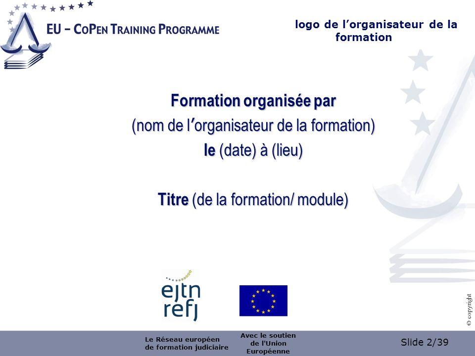Slide 2/39 © copyright logo de lorganisateur de la formation Formation organisée par (nom de l organisateur de la formation) le (date) à (lieu) Titre (de la formation/ module) Le Réseau européen de formation judiciaire Avec le soutien de l Union Européenne