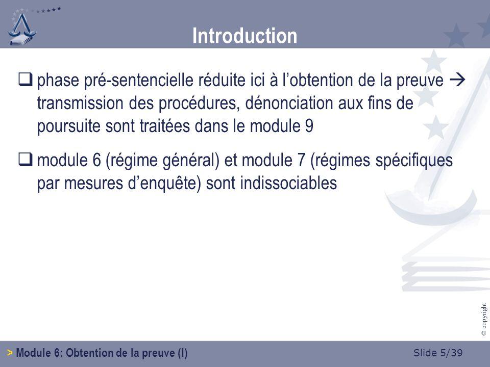 Slide 5/39 © copyright phase pré-sentencielle réduite ici à lobtention de la preuve transmission des procédures, dénonciation aux fins de poursuite sont traitées dans le module 9 module 6 (régime général) et module 7 (régimes spécifiques par mesures denquête) sont indissociables Introduction > Module 6: Obtention de la preuve (I)
