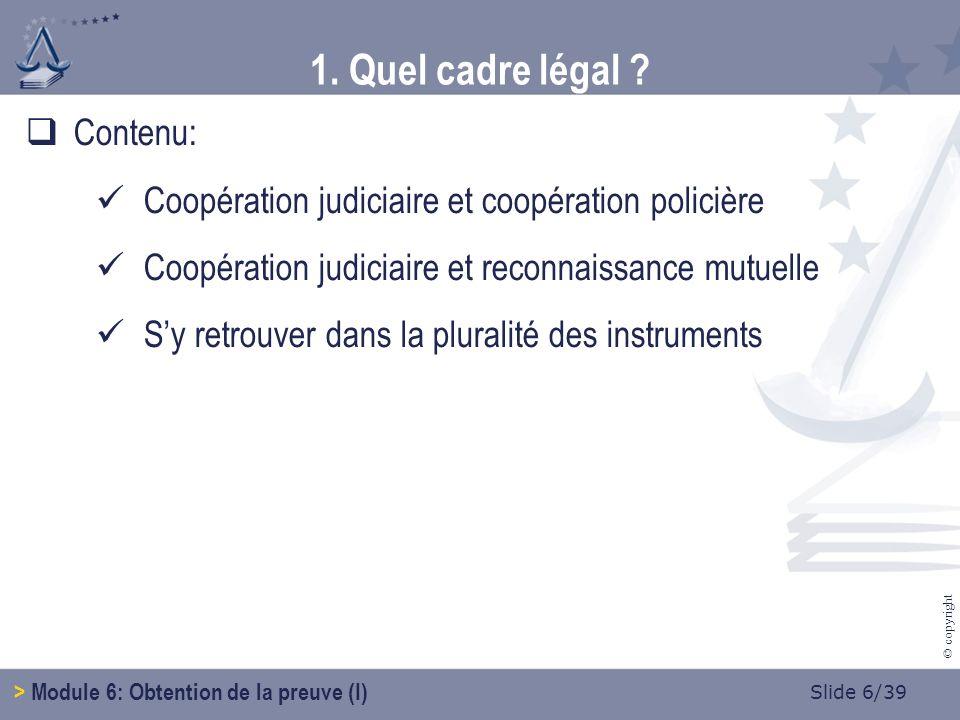 Slide 6/39 © copyright Contenu: Coopération judiciaire et coopération policière Coopération judiciaire et reconnaissance mutuelle Sy retrouver dans la pluralité des instruments 1.