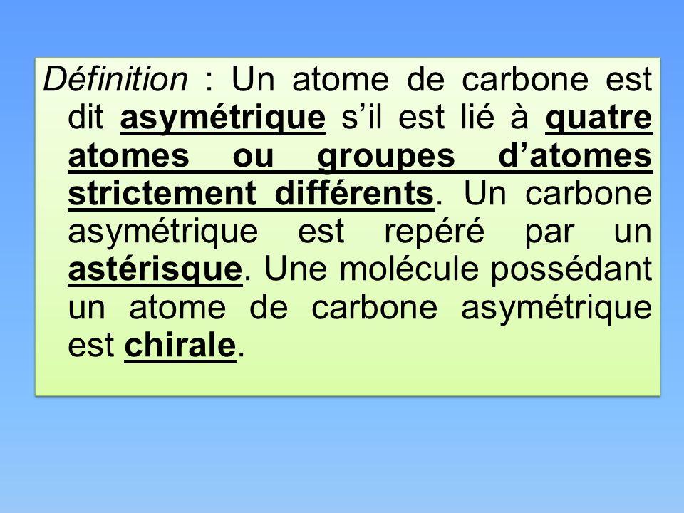 Définition : Un atome de carbone est dit asymétrique sil est lié à quatre atomes ou groupes datomes strictement différents. Un carbone asymétrique est