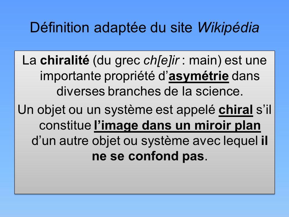 Définition adaptée du site Wikipédia La chiralité (du grec ch[e]ir : main) est une importante propriété dasymétrie dans diverses branches de la scienc