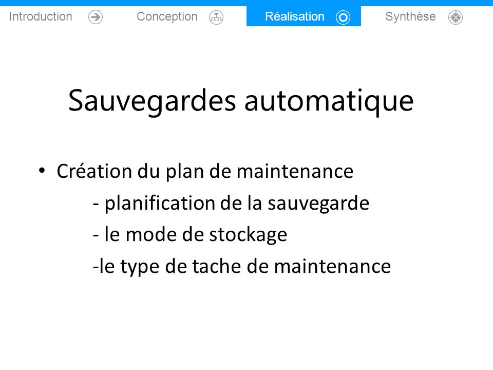 Introduction Conception Réalisation Synthèse Sauvegardes automatique Création du plan de maintenance - planification de la sauvegarde - le mode de sto